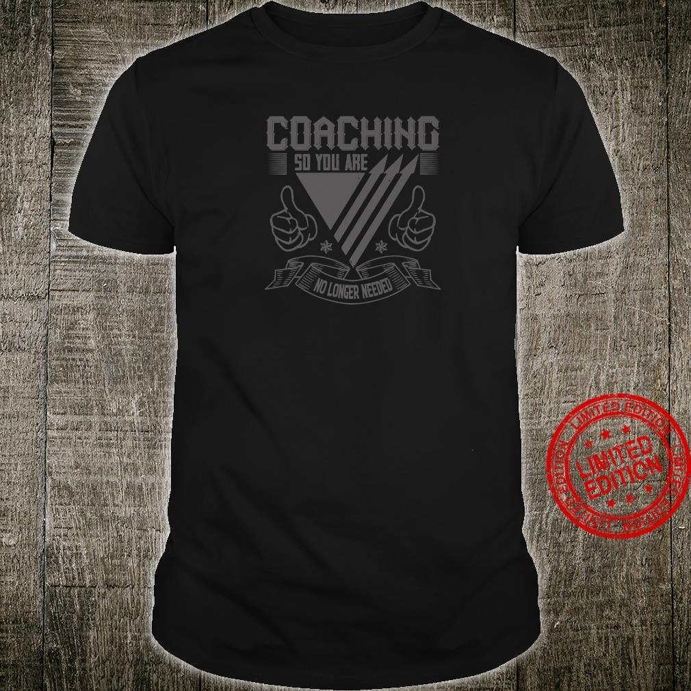 Coach Coaching So You Are No Longer Needed Shirt
