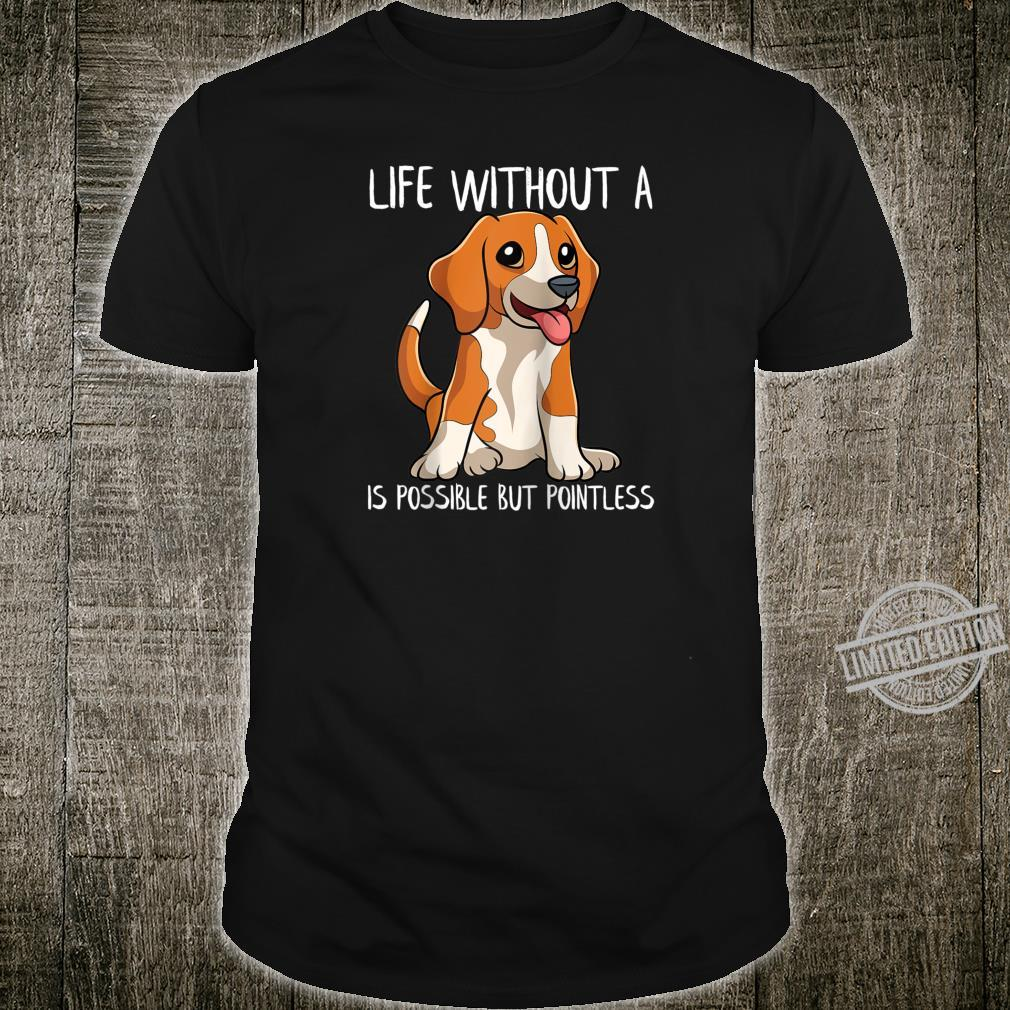 Funny Beagle Life Without A Beagle Is Possible But Pointless Shirt