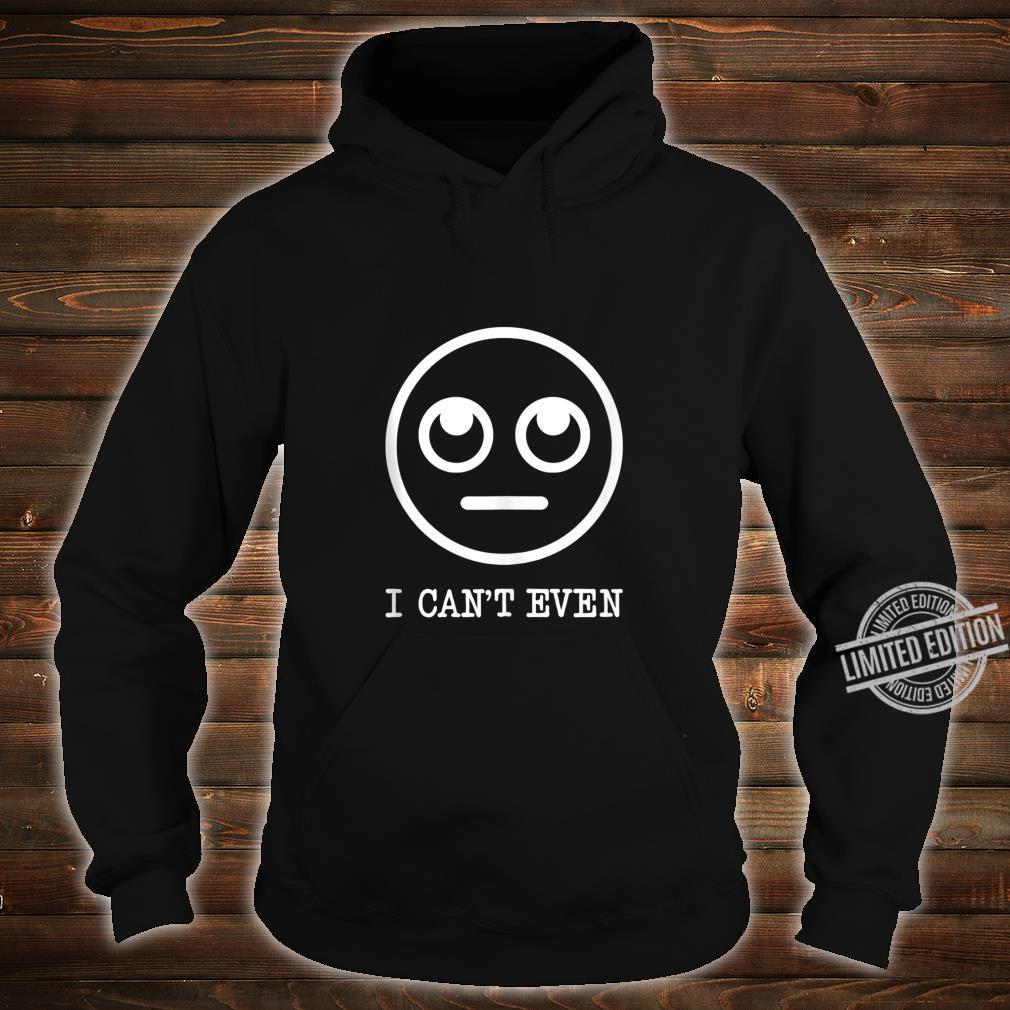 Funny Emoji Meme I CANT EVEN For Millennials Shirt hoodie