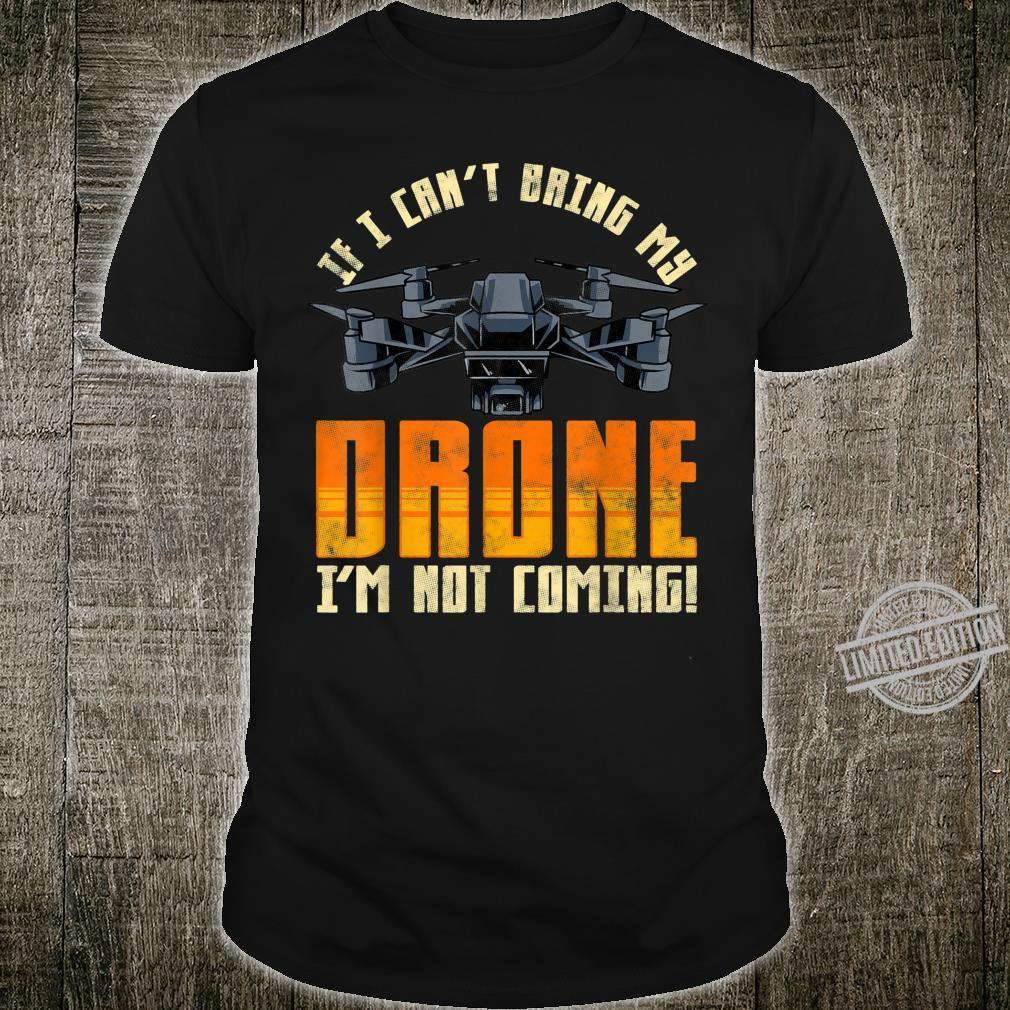 Funny If I Can't Bring My Drone I'm Not Coming Shirt
