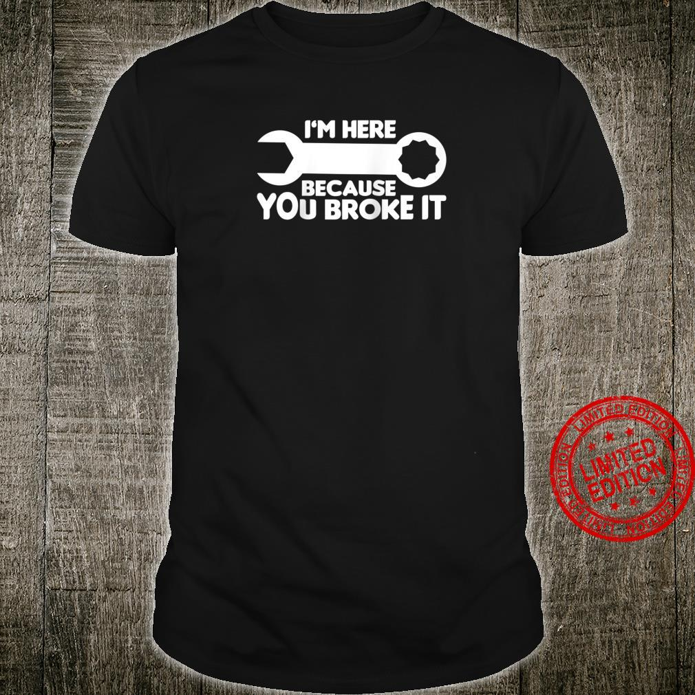 Funny Mechanic I'm Here Because You Broke It Shirt