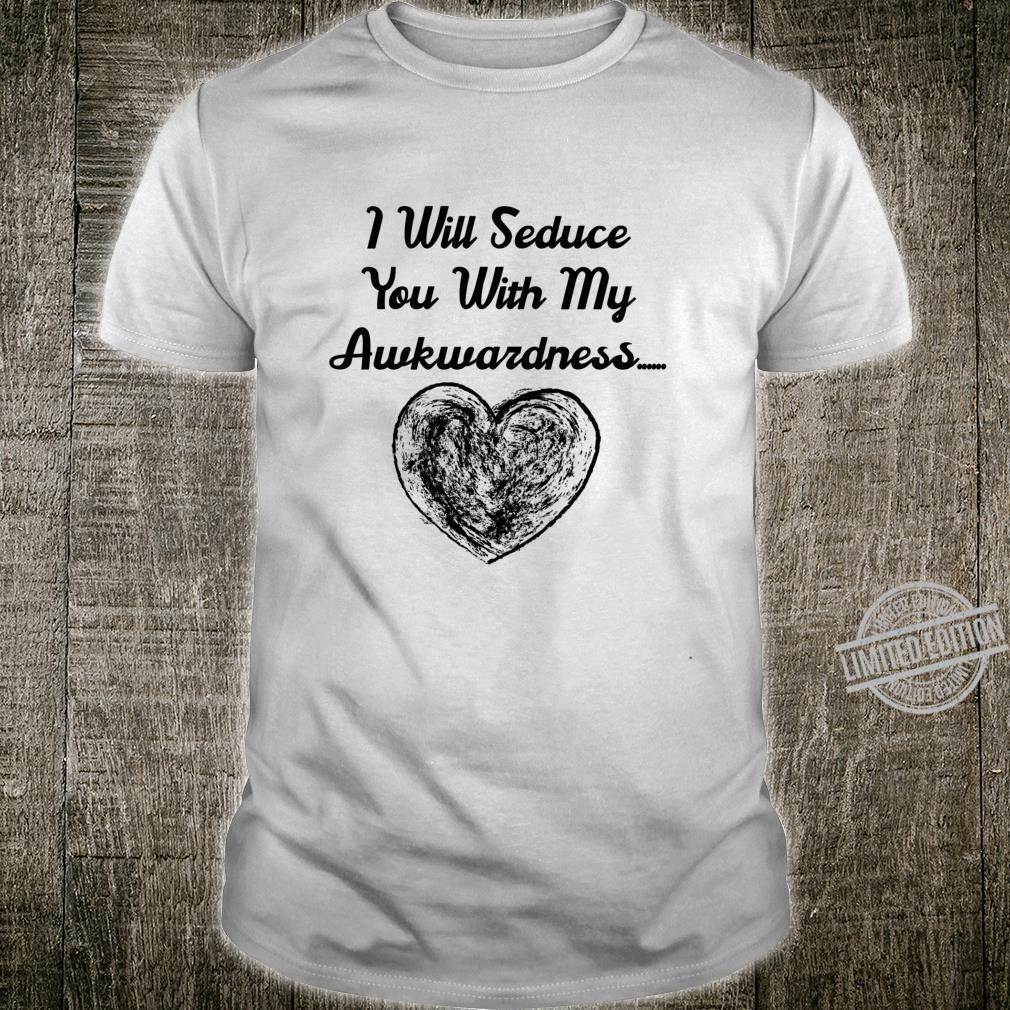 Funny Valentine's I will seduce you with my akwardness. Shirt