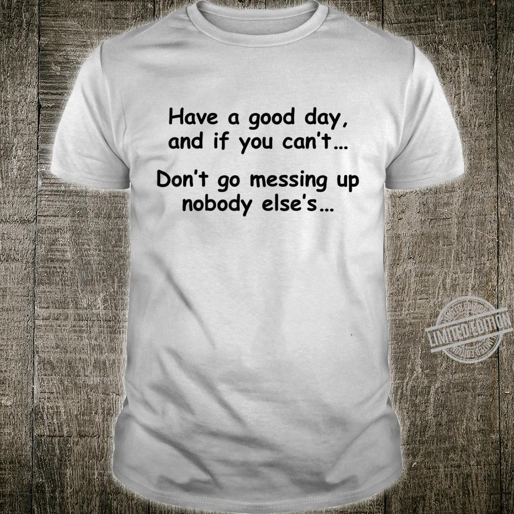 Have A Good Day If You Can't Don't Messing Up Nobody Else's Shirt