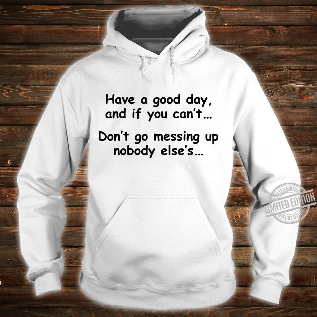 Have A Good Day If You Can't Don't Messing Up Nobody Else's Shirt hoodie