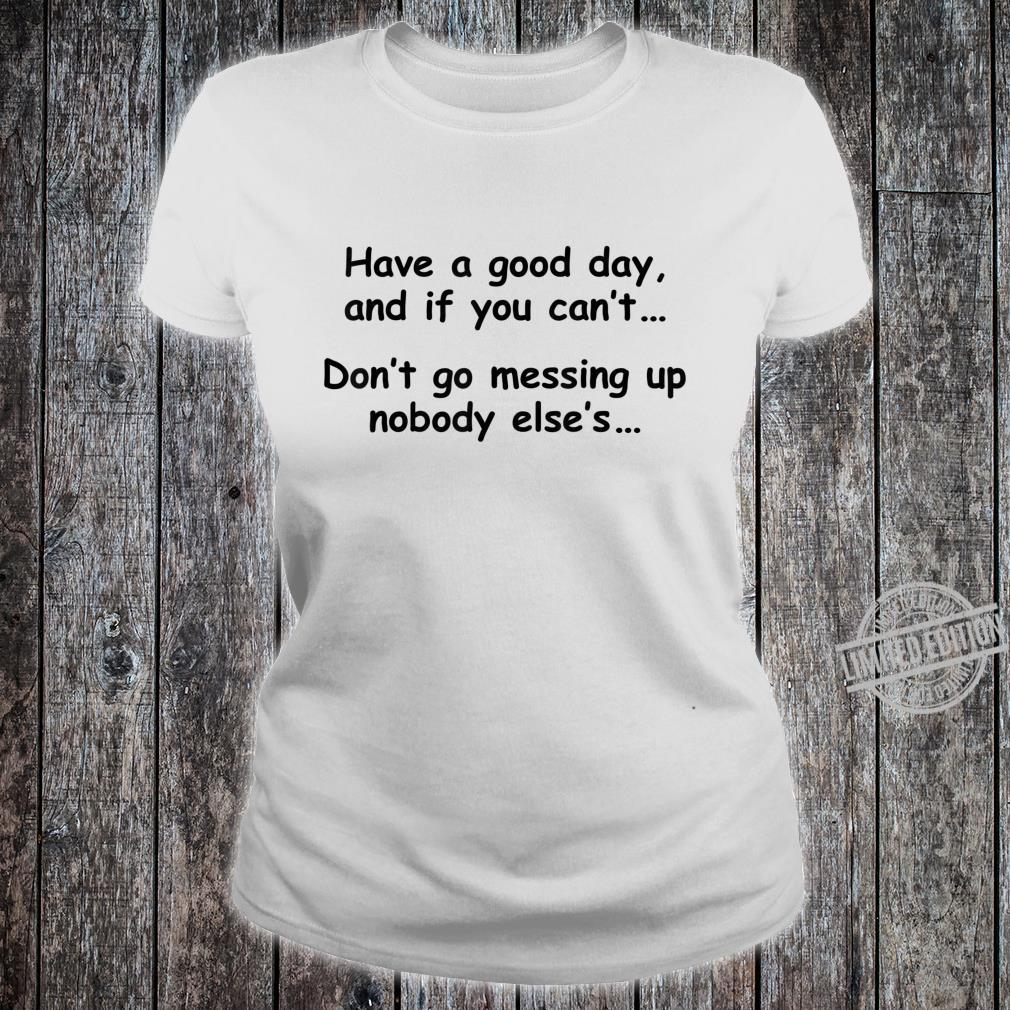 Have A Good Day If You Can't Don't Messing Up Nobody Else's Shirt ladies tee