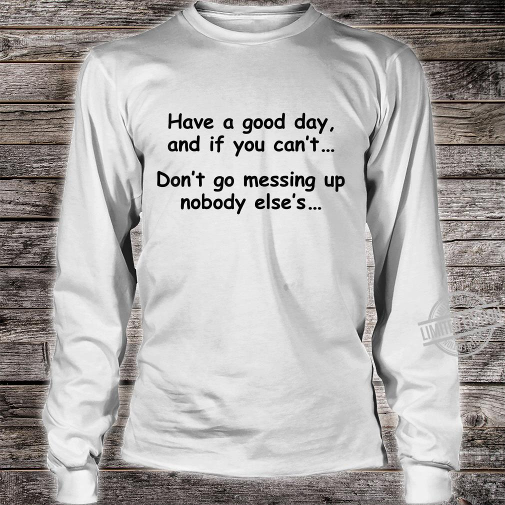 Have A Good Day If You Can't Don't Messing Up Nobody Else's Shirt long sleeved