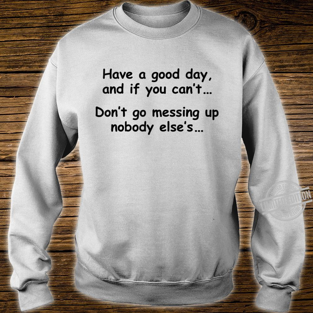 Have A Good Day If You Can't Don't Messing Up Nobody Else's Shirt sweater