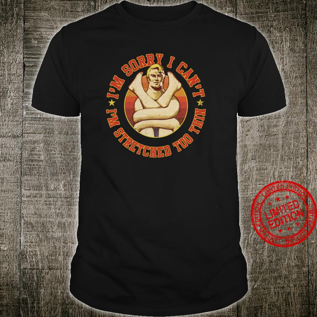 Stretch Armstrong Sorry I Can't I'm Stretched Too Thin Shirt