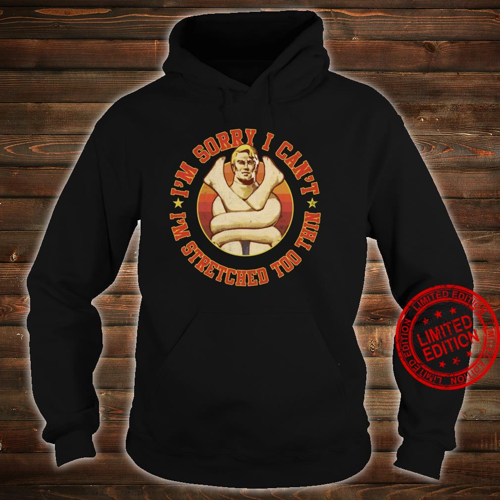 Stretch Armstrong Sorry I Can't I'm Stretched Too Thin Shirt hoodie