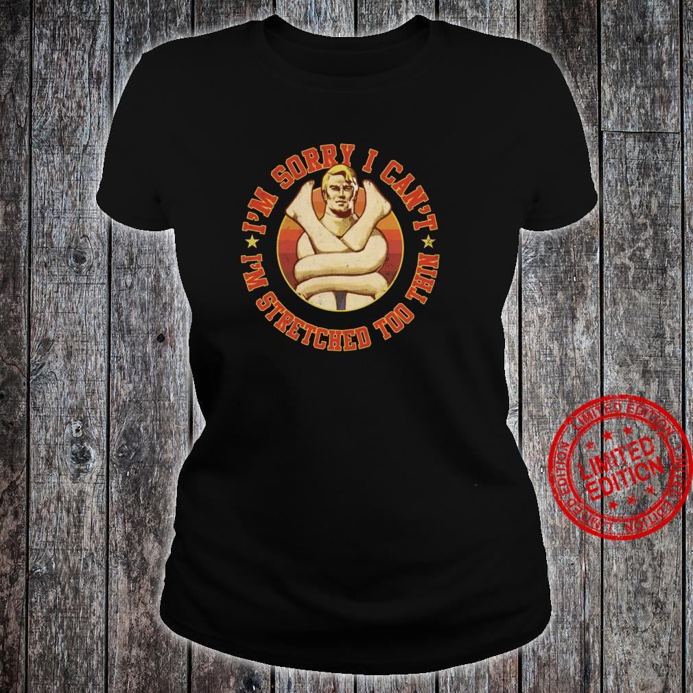 Stretch Armstrong Sorry I Can't I'm Stretched Too Thin Shirt ladies tee